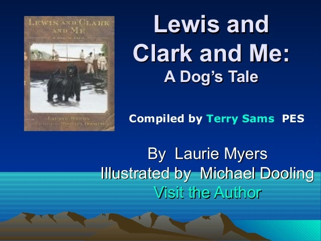 Lewis and Clark and Me: A Dog's Tale Compiled by Terry Sams PES  By Laurie Myers Illustrated by Michael Dooling Visit the ...