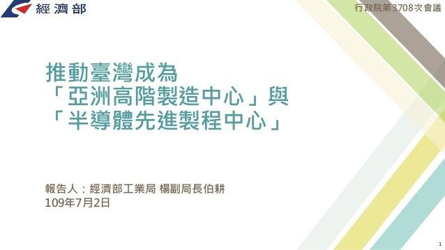 推動臺灣成為 「亞洲高階製造中心」與 「半導體先進製程中心」 報告人:經濟部工業局 楊副局長伯耕 109年7月2日 行政院第3708次會議 1