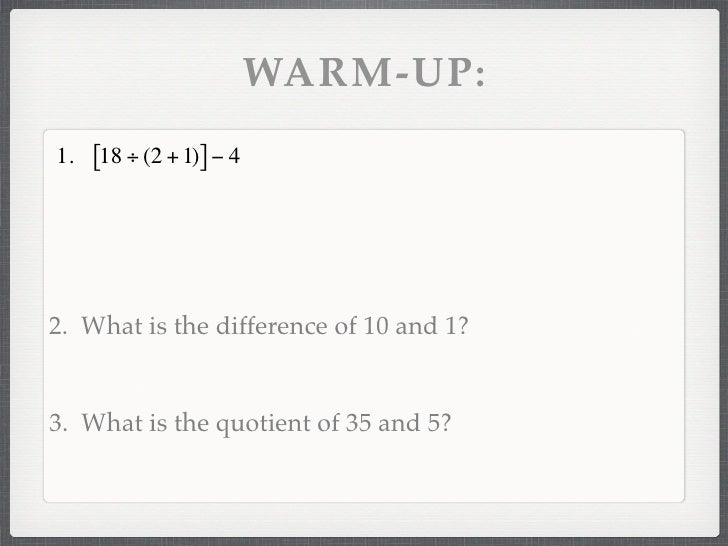 WARM-UP: 1.   [18 ÷ (2 + 1)] − 4     2. What is the difference of 10 and 1?   3. What is the quotient of 35 and 5?