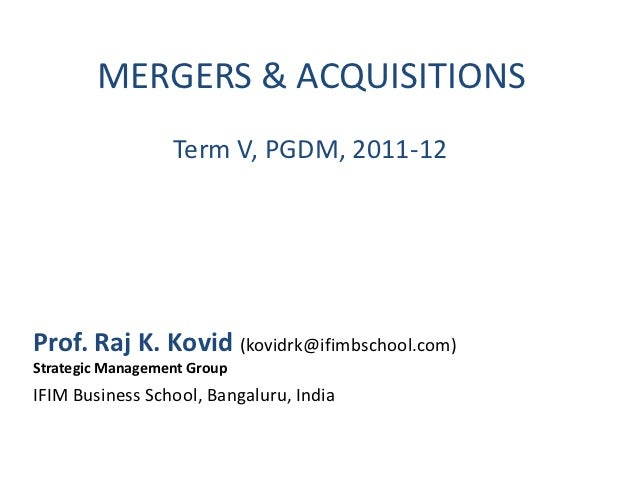 MERGERS & ACQUISITIONS                  Term V, PGDM, 2011-12Prof. Raj K. Kovid (kovidrk@ifimbschool.com)Strategic Managem...