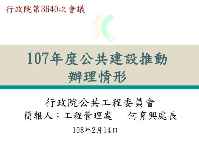 107年度公共建設推動 辦理情形 108年2月14日 行政院公共工程委員會 簡報人:工程管理處 何育興處長 行政院第3640次會議
