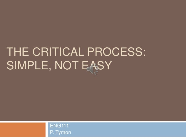 THE CRITICAL PROCESS: SIMPLE, NOT EASY ENG111 P. Tymon