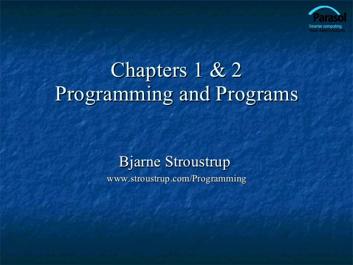 Chapters 1 & 2 Programming and Programs Bjarne Stroustrup  www.stroustrup.com/Programming