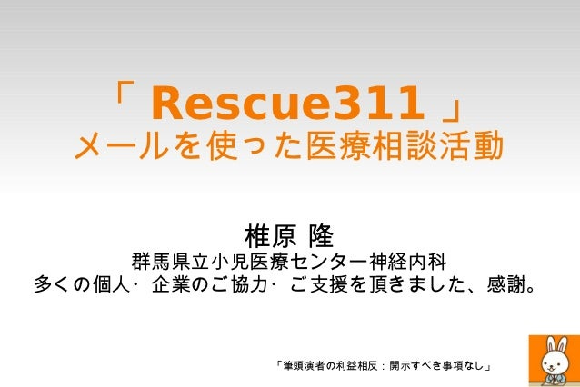 「 Rescue311 」 メールを使った医療相談活動          椎原 隆     群馬県立小児医療センター神経内科多くの個人・企業のご協力・ご支援を頂きました、感謝。            「筆頭演者の利益相反:開示すべき事項なし」