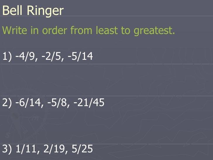 Bell Ringer <ul><li>Write in order from least to greatest. </li></ul><ul><li>1) -4/9, -2/5, -5/14 </li></ul><ul><li>2) -6/...