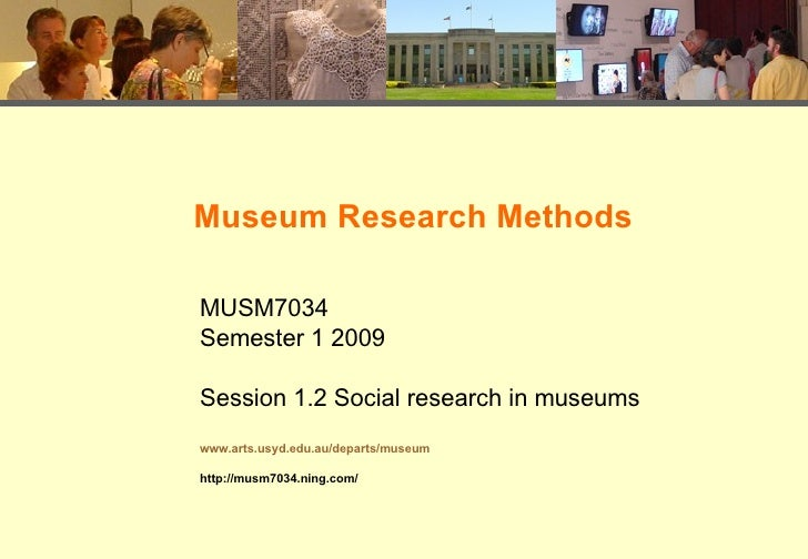 Museum Research Methods MUSM7034 Semester 1 2009 Session 1.2 Social research in museums www.arts.usyd.edu.au/departs/museu...