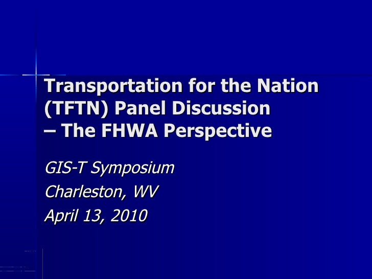 Transportation for the Nation  (TFTN) Panel Discussion – The FHWA Perspective GIS-T Symposium Charleston, WV April 13, 2010