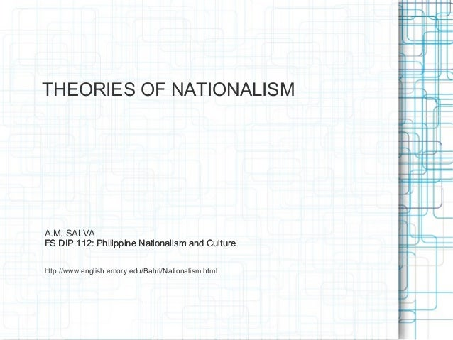 THEORIES OF NATIONALISMA.M. SALVAFS DIP 112: Philippine Nationalism and Culturehttp://www.english.emory.edu/Bahri/National...