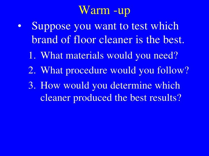 Warm -up<br />Suppose you want to test which brand of floor cleaner is the best.<br />What materials would you need?<br />...