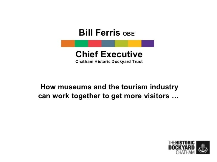 Bill Ferris  OBE   Chief Executive Chatham Historic Dockyard Trust How museums and the tourism industry can work together ...