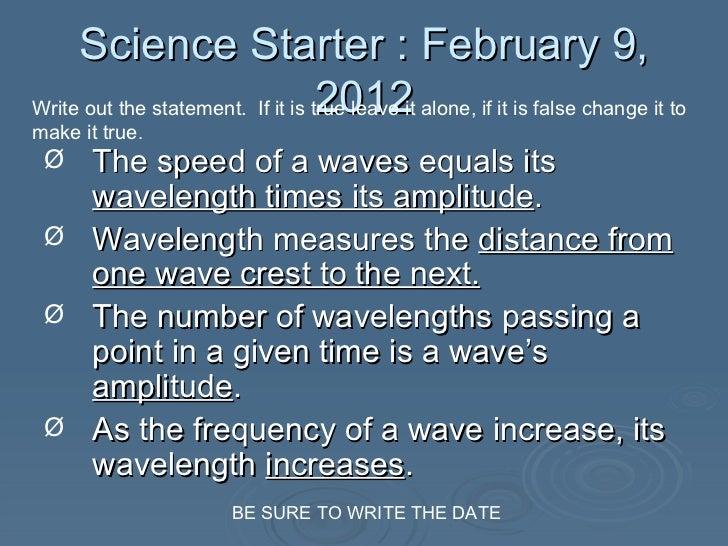 Science Starter : February 9, 2012 <ul><li>The speed of a waves equals its  wavelength times its amplitude . </li></ul><ul...