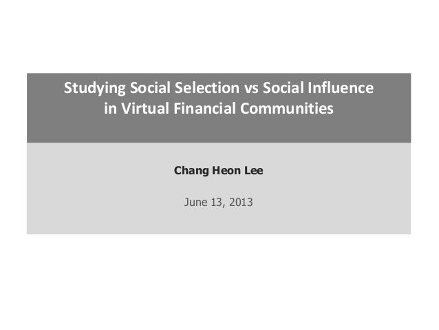 Chang Heon Lee June 13, 2013 Studying Social Selection vs Social Influence in Virtual Financial Communities