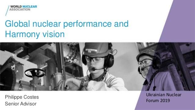 Global nuclear performance and Harmony vision Philippe Costes Senior Advisor Ukrainian Nuclear Forum 2019