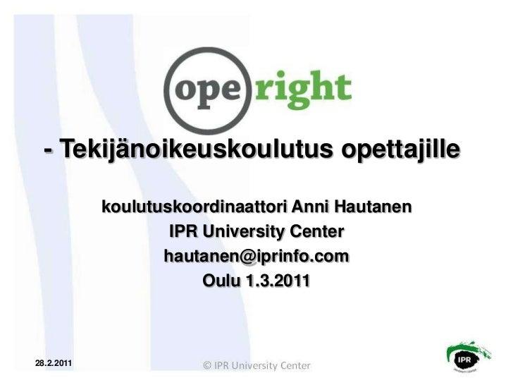 - Tekijänoikeuskoulutusopettajille<br />koulutuskoordinaattoriAnniHautanen<br />IPR University Center<br />hautanen@iprinf...