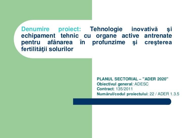 Denumire proiect: Tehnologie inovativă şiechipament tehnic cu organe active antrenatepentru afânarea în profunzime şi creş...