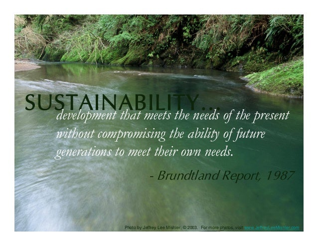 SUSTAINABILITY…of the present  development that meets the needs    without compromising the ability of future    generatio...