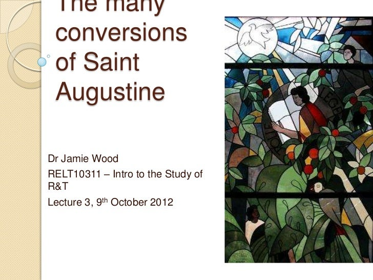 The many conversions of Saint AugustineDr Jamie WoodRELT10311 – Intro to the Study ofR&TLecture 3, 9th October 2012