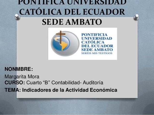 """PONTIFICA UNIVERSIDADCATÓLICA DEL ECUADORSEDE AMBATONONMBRE:Margarita MoraCURSO: Cuarto """"B"""" Contabilidad- AuditoríaTEMA: I..."""