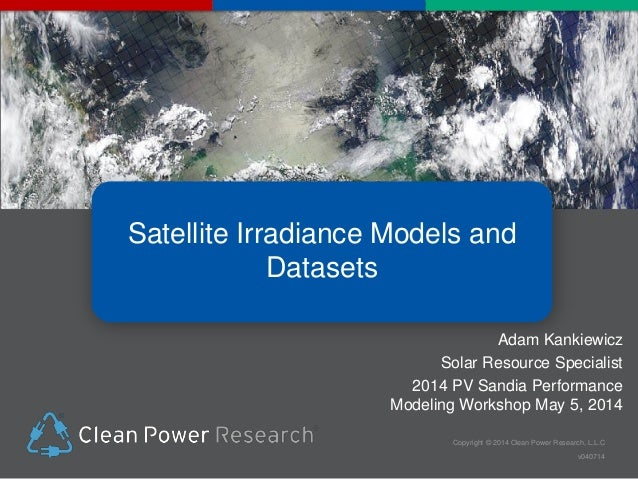 Copyright © 2014 Clean Power Research, L.L.C v040714 Satellite Irradiance Models and Datasets Adam Kankiewicz Solar Resour...