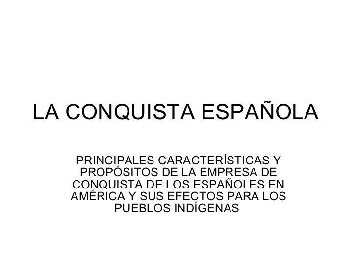 LA CONQUISTA ESPAÑOLA     PRINCIPALES CARACTERÍSTICAS Y    PROPÓSITOS DE LA EMPRESA DE   CONQUISTA DE LOS ESPAÑOLES EN   A...