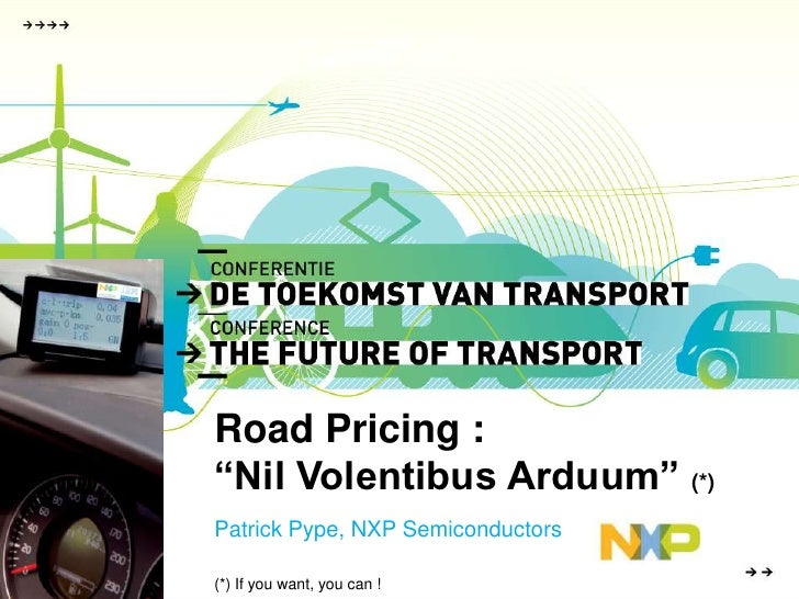 """Road Pricing : <br />""""Nil Volentibus Arduum"""" (*)<br />Patrick Pype, NXP Semiconductors<br />(*) If you want, you can !<br />"""