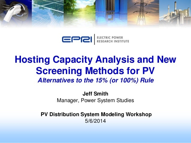 Jeff Smith Manager, Power System Studies PV Distribution System Modeling Workshop 5/6/2014 Hosting Capacity Analysis and N...