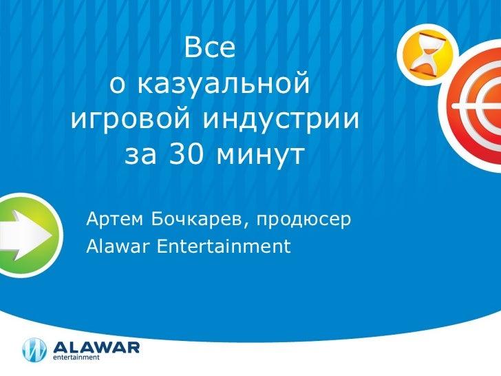 Все  о казуальной  игровой индустрии за 30 минут Артем Бочкарев, продюсер Alawar Entertainment