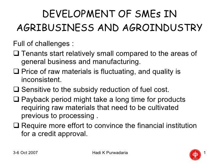 DEVELOPMENT OF SMEs IN AGRIBUSINESS AND AGROINDUSTRY <ul><li>Full of challenges : </li></ul><ul><li>Tenants start relative...