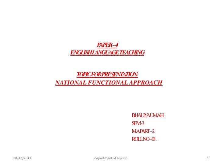 PAPER – 4ENGLISH LANGUAGE TEACHINGTOPIC FOR PRESENTATION:NATIONAL FUNCTIONAL APPROACH <br />BHALIYA UMA H.<br />SEM -3 <br...