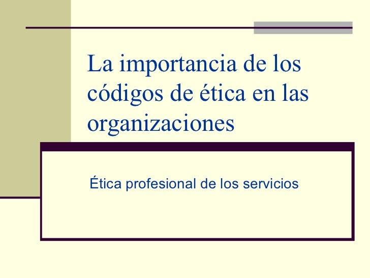 La importancia de los códigos de ética en las organizaciones Ética profesional de los servicios