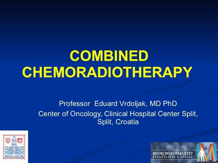 Professor  Eduard Vrdoljak, MD  PhD Center of Oncology, Clinical Hospital Center Split, Split, Croatia COMBINED CHEMORADIO...