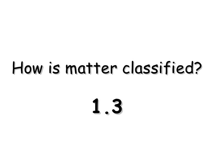 How is matter classified? 1.3