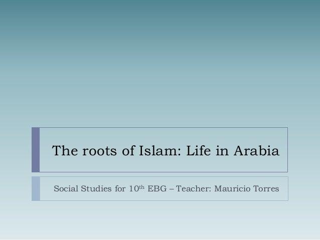 The roots of Islam: Life in Arabia Social Studies for 10th EBG – Teacher: Mauricio Torres