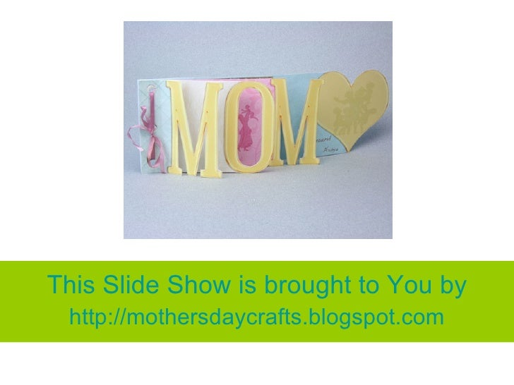 This Slide Show is brought to You by http:// mothersdaycrafts.blogspot.com