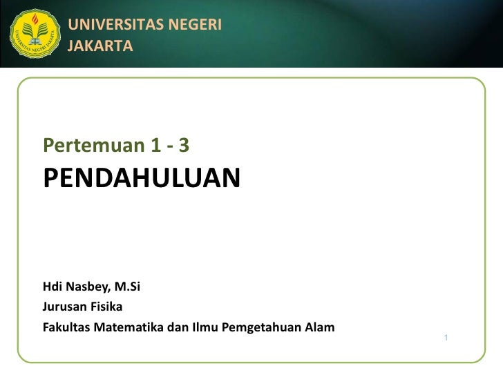 Pertemuan 1 - 3 PENDAHULUAN Hdi Nasbey, M.Si Jurusan Fisika Fakultas Matematika dan Ilmu Pemgetahuan Alam