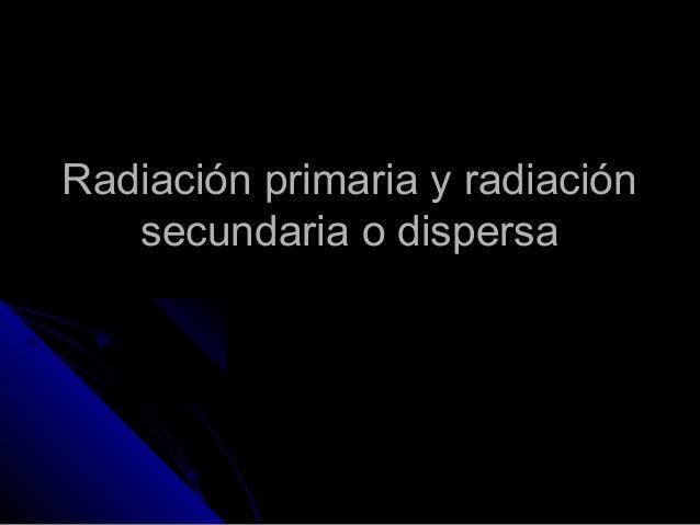 Radiación primaria y radiaciónRadiación primaria y radiaciónsecundaria o dispersasecundaria o dispersa