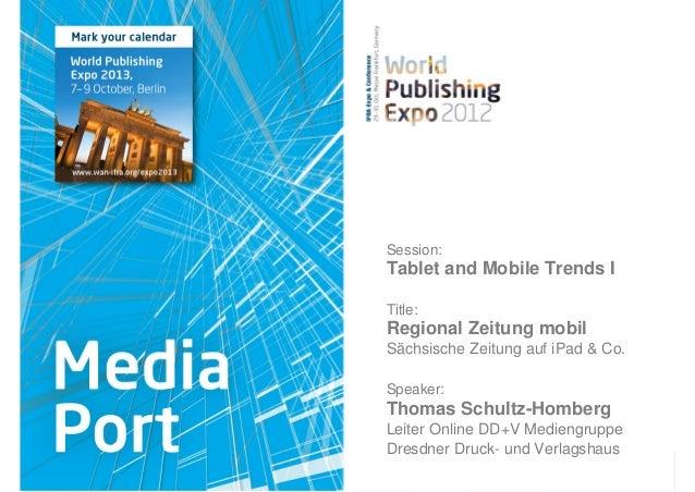 Session:Tablet and Mobile Trends ITitle:Regional Zeitung mobilSächsische Zeitung auf iPad & Co.Speaker:Thomas Schultz-Homb...