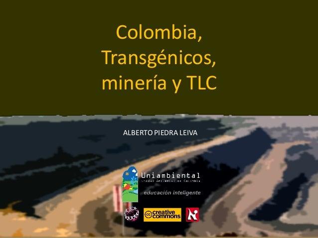 Colombia,  Transgénicos,  minería y TLC  ALBERTO PIEDRA LEIVA