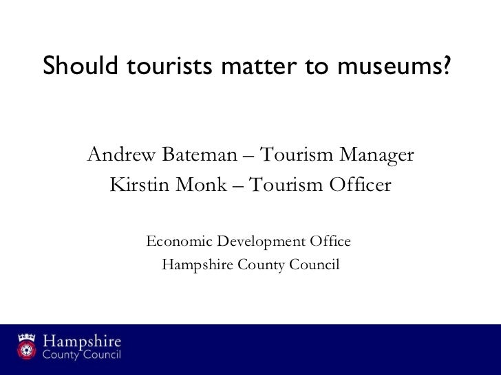 Should tourists matter to museums?  <ul><li>Andrew Bateman – Tourism Manager </li></ul><ul><li>Kirstin Monk – Tourism Offi...