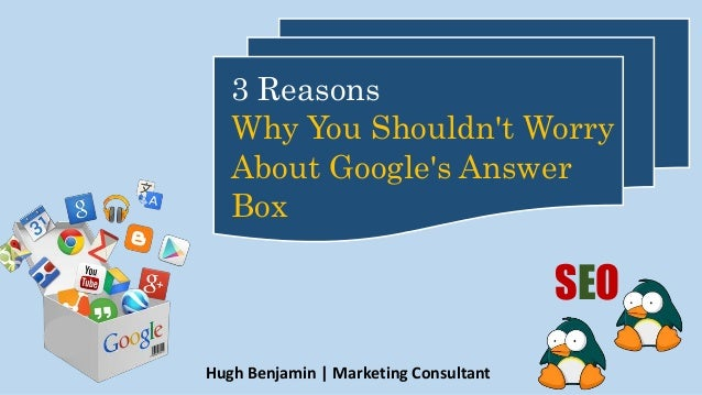 Hugh Benjamin | Marketing Consultant 3 Reasons Why You Shouldn't Worry About Google's Answer Box SEO