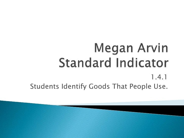 Megan Arvin Standard Indicator<br />1.4.1<br />Students Identify Goods That People Use.<br />