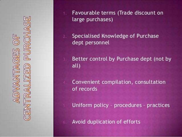 1. Favourable terms (Trade discount onlarge purchases)2. Specialised Knowledge of Purchasedept personnel3. Better control ...