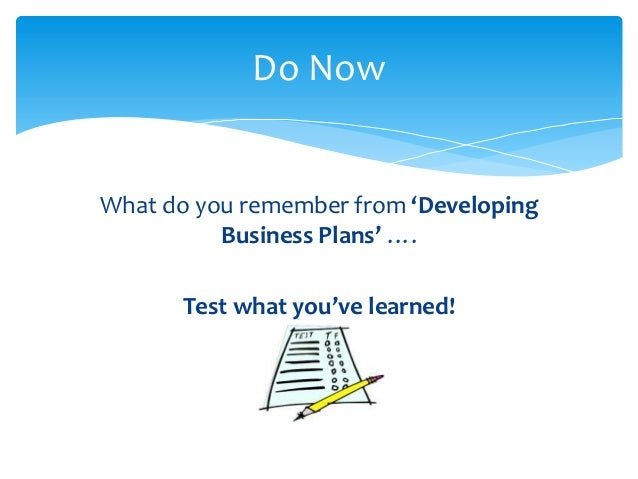 Do NowWhat do you remember from 'Developing          Business Plans' ….       Test what you've learned!