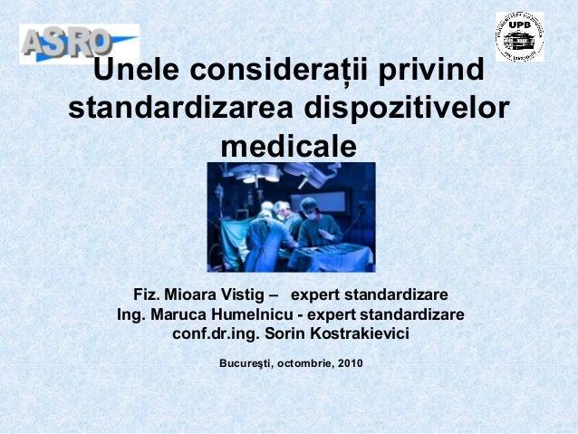 Unele consideraţii privind standardizarea dispozitivelor medicale Fiz. Mioara Vistig – expert standardizare Ing. Maruca Hu...