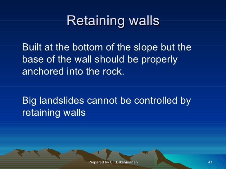 Retaining wallsBuilt at the bottom of the slope but thebase of the wall should be properlyanchored into the rock.Big lands...