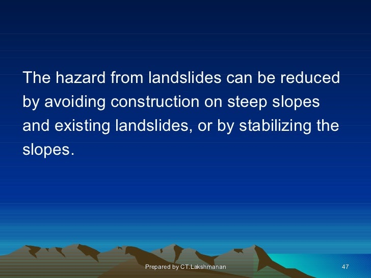The hazard from landslides can be reducedby avoiding construction on steep slopesand existing landslides, or by stabilizin...