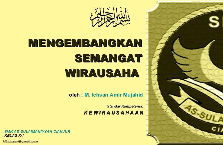 MENGEMBANGKAN SEMANGAT WIRAUSAHA  oleh :  M.  Ichsan   Amir   Mujahid Standar Kompetensi: K E W I R A U S A H A A N SMK AS...