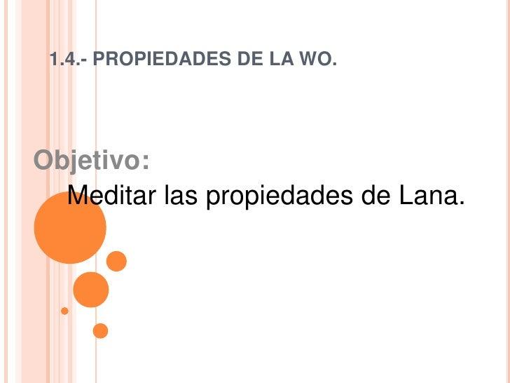 1.4.- PROPIEDADES DE LA WO. Objetivo:  Meditar las propiedades de Lana.