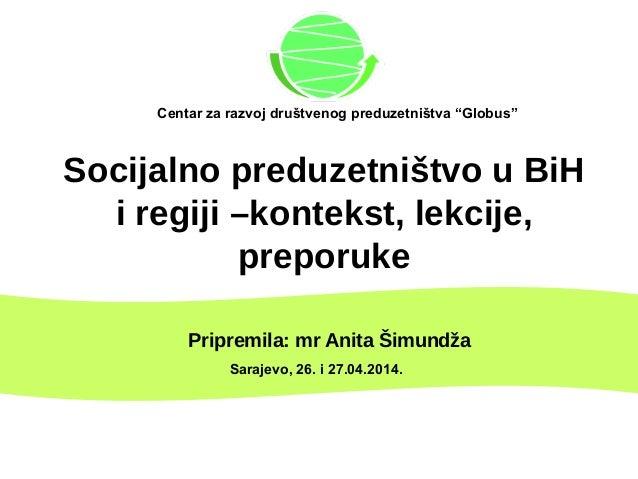 Socijalno preduzetništvo u BiH i regiji –kontekst, lekcije, preporuke Pripremila: mr Anita Šimundža Sarajevo, 26. i 27.04....