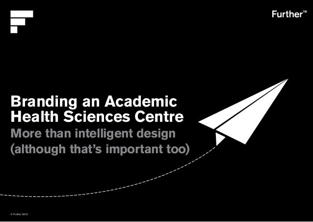 © Further 2010 Branding an Academic Health Sciences Centre More than intelligent design (although that's important too)